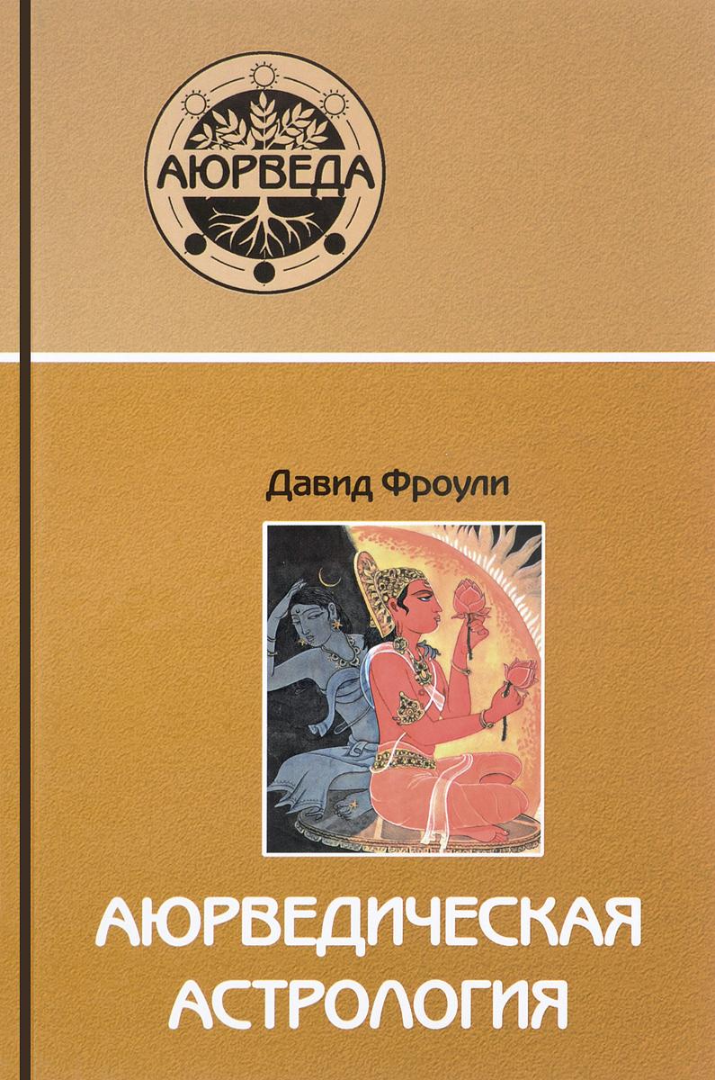 Аюрведическая астрология. Самоисцеление по звездам. Давид Фроули