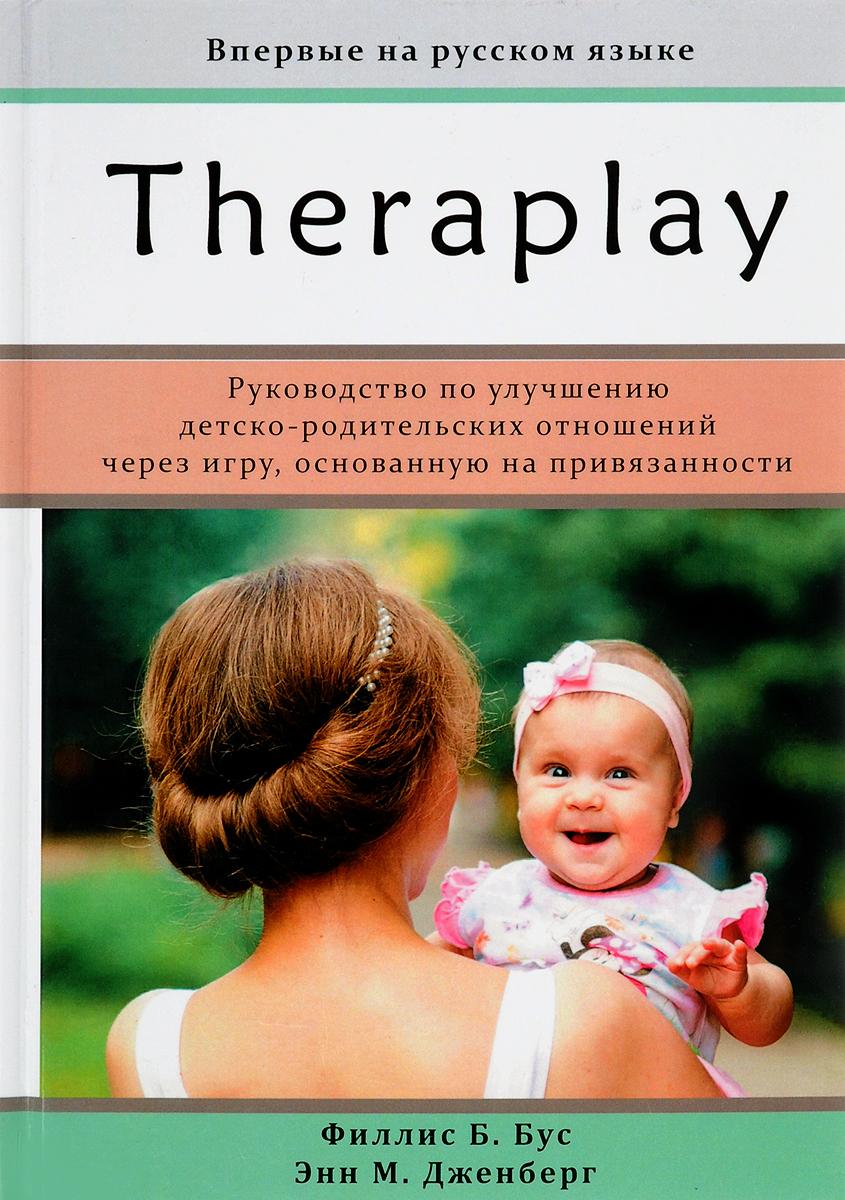 Тераплей. Руководство по улучшению детско-родительских отношений через игру, основанную на привязанности