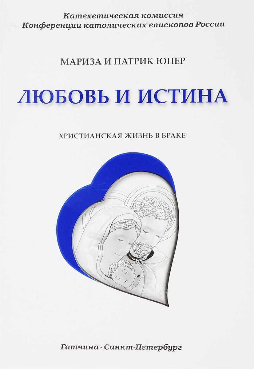 Мариза и Патрик Юпер Любовь и истина. Христианская жизнь в браке александр щипков христианская демократия в россии