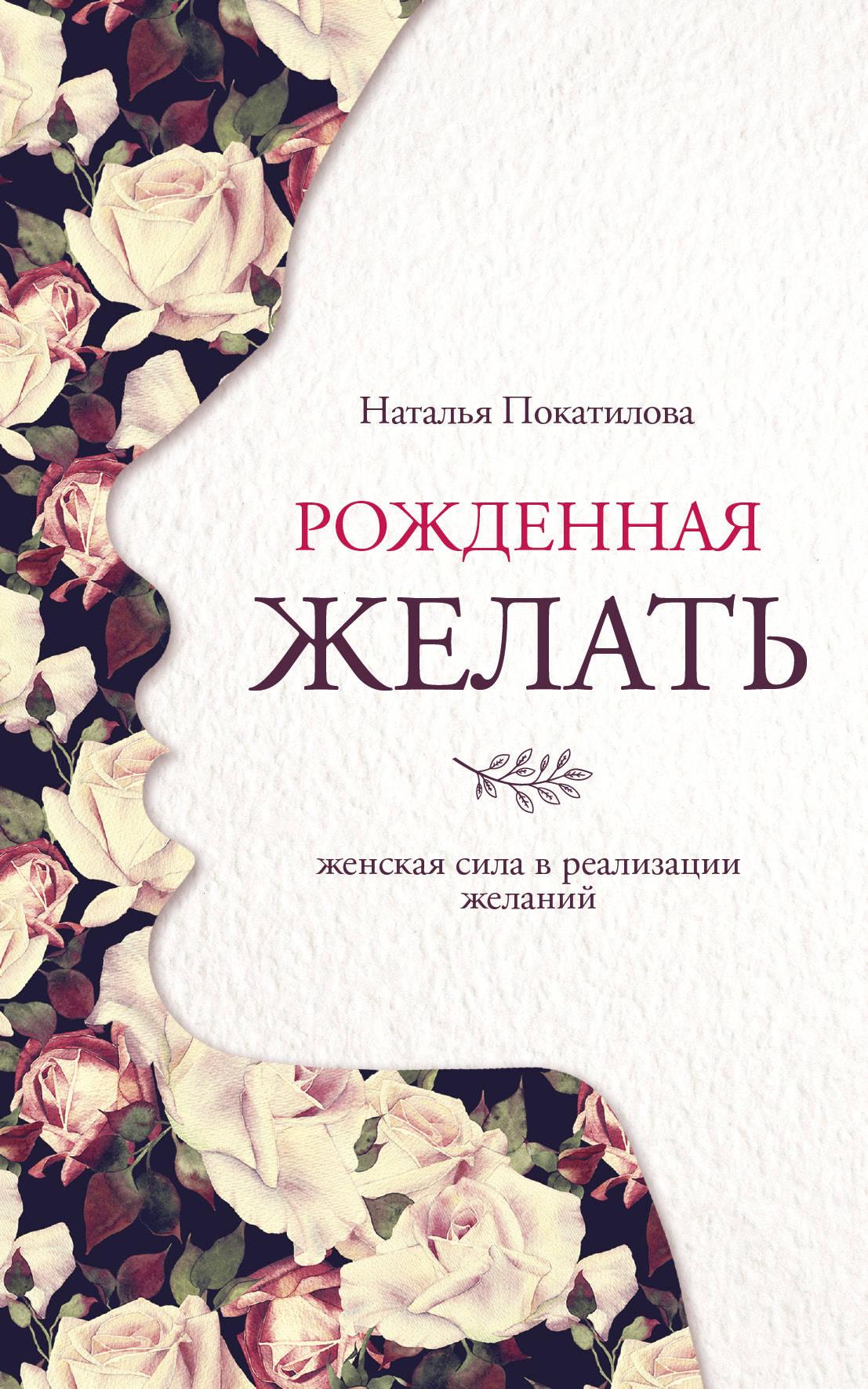 Покатилова Наталья А. Рожденная желать. Женская сила в реализации желаний