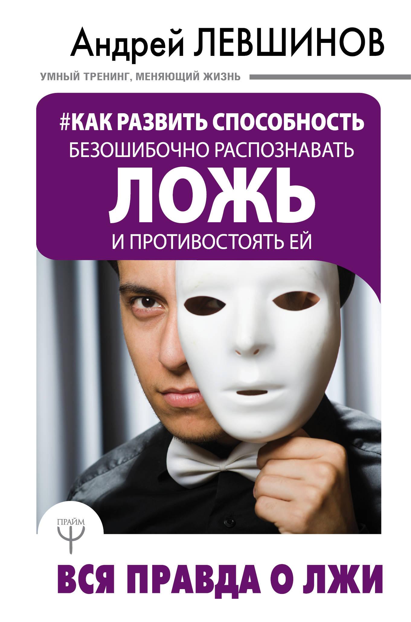 Левшинов Андрей Алексеевич Как развить способность безошибочно распознавать ложь и противостоять ей. Вся правда о лжи детектор лжи