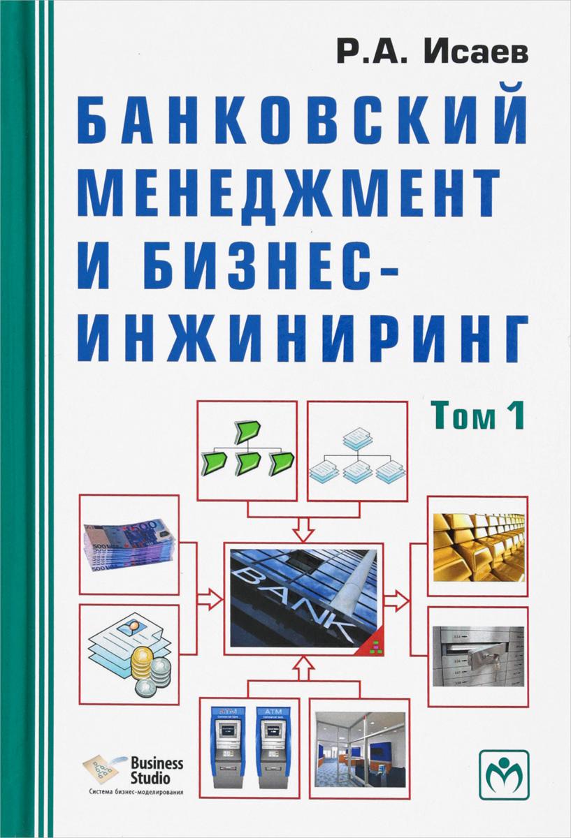 Р. А. Исаев Банковский менеджмент и бизнес-инжиниринг. В 2 томах. Том 1 какаева а дуненкова е инновационный бизнес стратегическое управление развитием