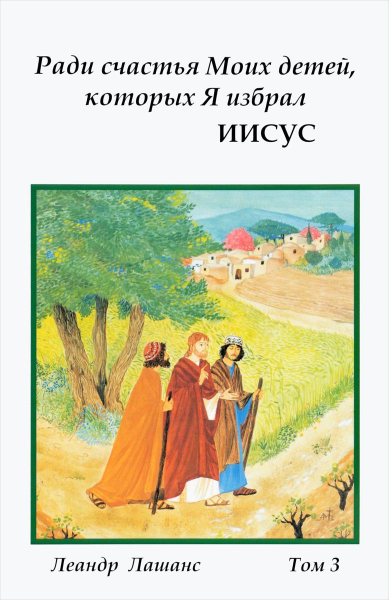 Лашанс Леандр Ради счастья Моих детей, которых Я избрал ИИСУС. Духовные беседы. Том 3 духовные беседы 1 cd