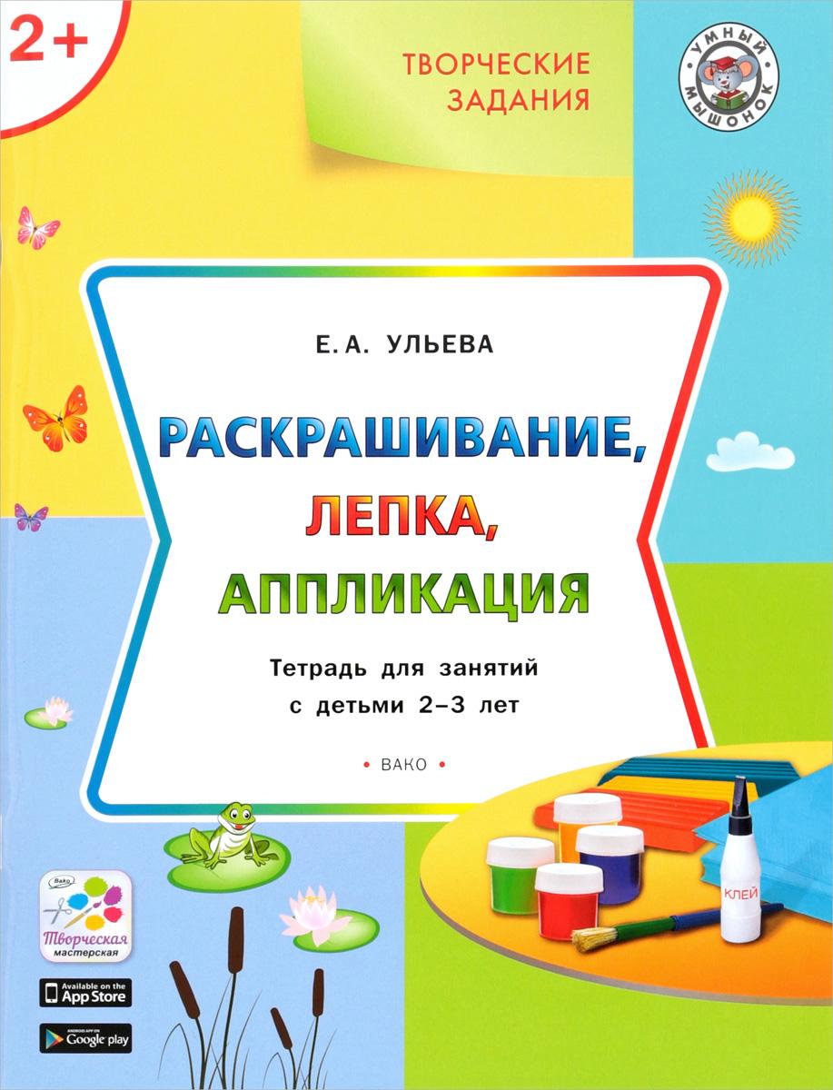 Творческие задания. Раскрашивание, лепка, аппликация. Тетрадь для занятий с детьми 2-3 лет