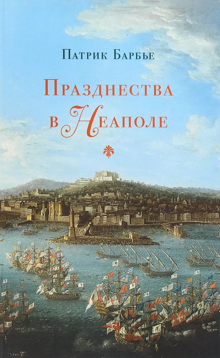 Патрик Барбье Празднества в Неаполе. Театр, музыка и кастраты в XVIII веке