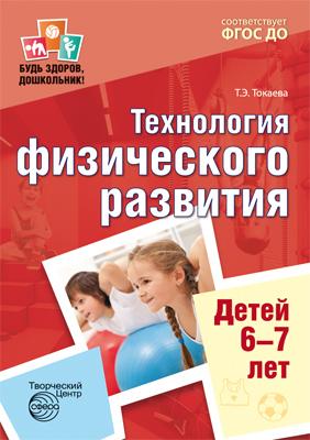 Т. Э.Токаева Будь здоров, дошкольник. Технология физического развития детей 6-7 лет токаева т э технология физического развития детей 5 6 лет фгос до