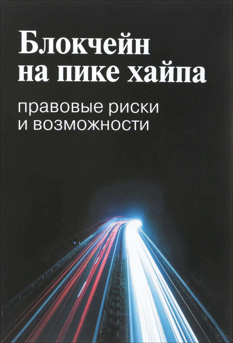 Блокчейн на пике хайпа. Правовые риски и возможности. А. Иванов,М. Башкатов,Екатерина Галкова