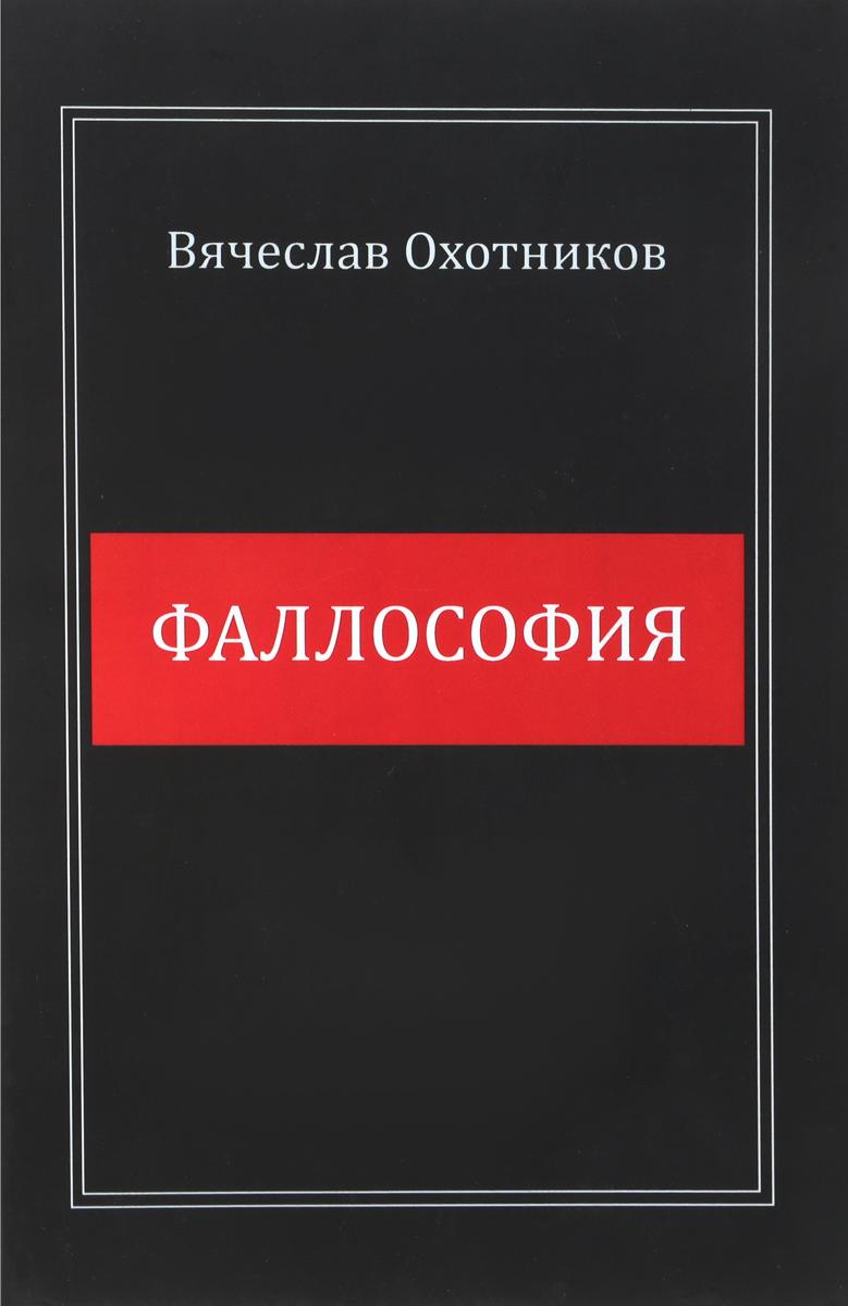 Вячеслав Охотников Фаллософия ISBN: 978-5-90657-743-6
