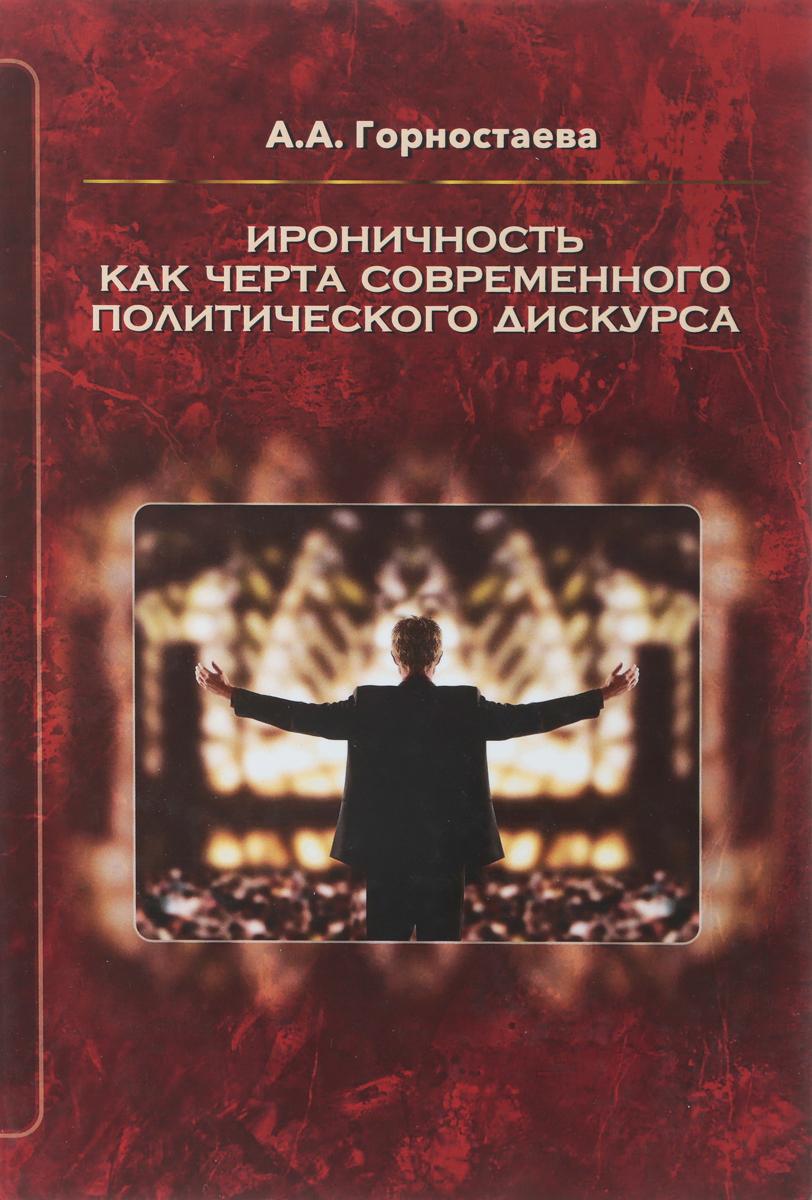 А. А. Горностаева Ироничность как черта современного политического дискурса. Монография