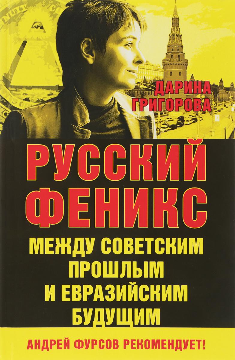 Дарина Григорова Русский Феникс. Между советским прошлым и евразийским будущим
