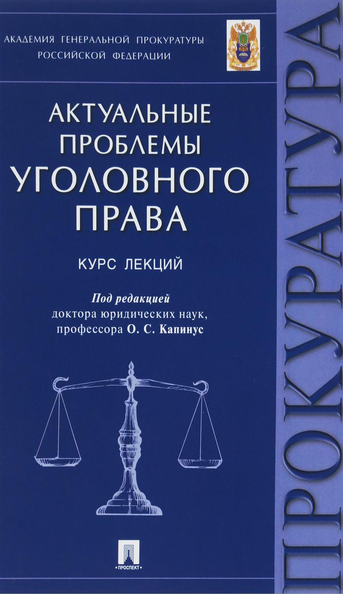 О. С. Капинус Актуальные проблемы уголовного права. Курс лекций