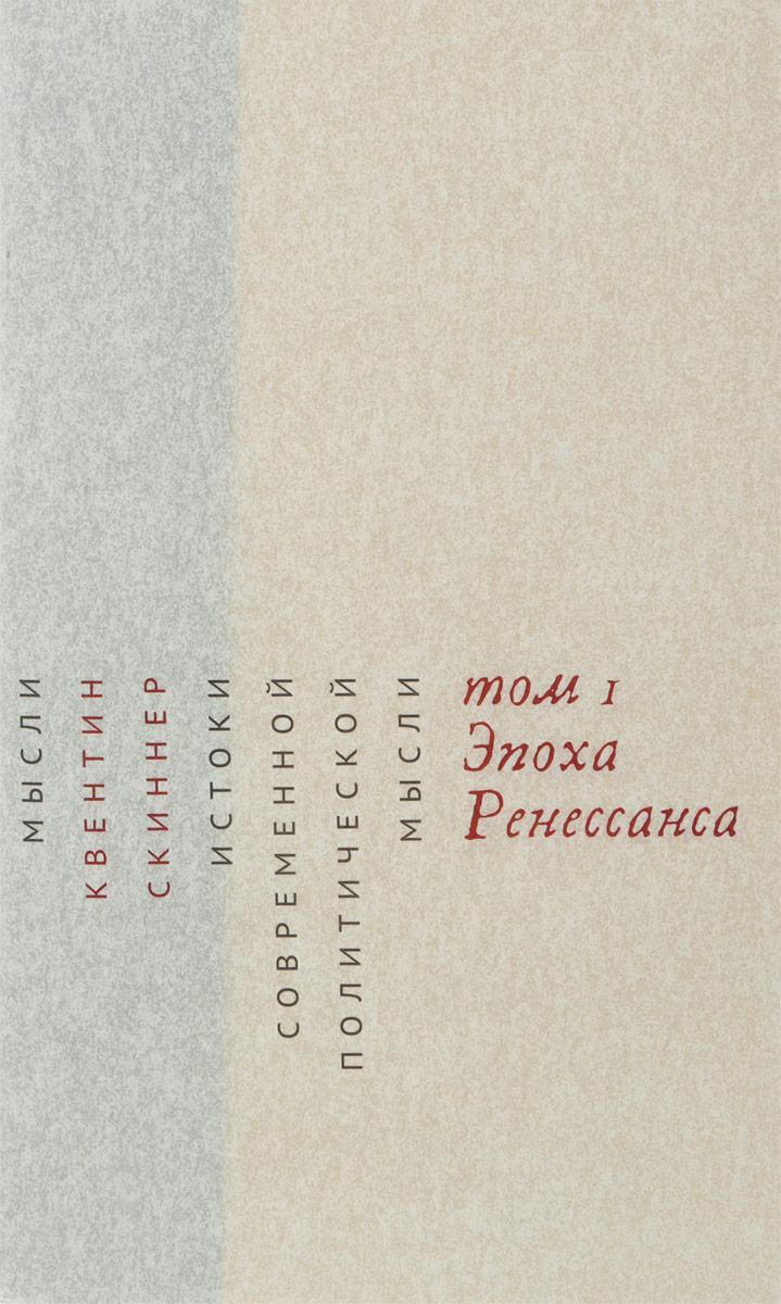Квентин Скиннер Истоки современной политической мысли. В 2 томах. Том 1. Эпоха Ренесcанса