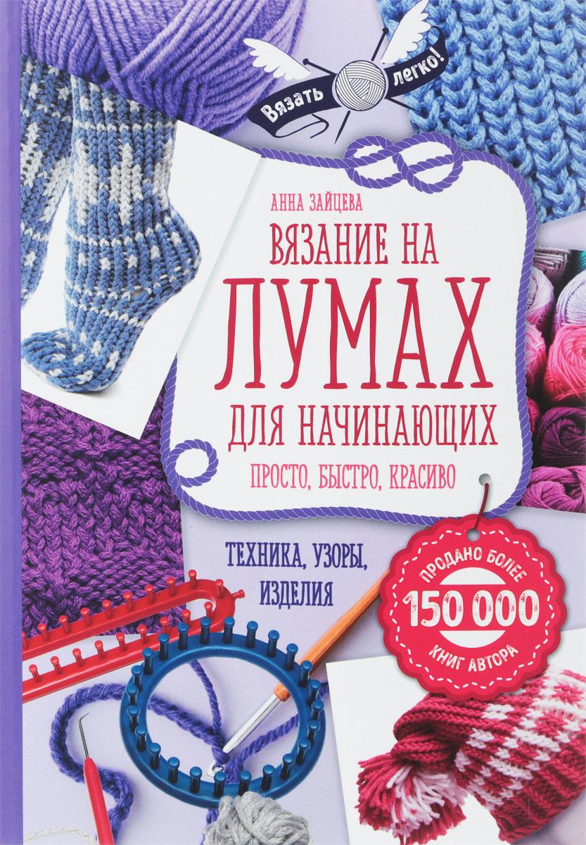 Анна Зайцева Вязание на лумах для начинающих. Просто, быстро, красиво. Техника, узоры, изделия джемперы
