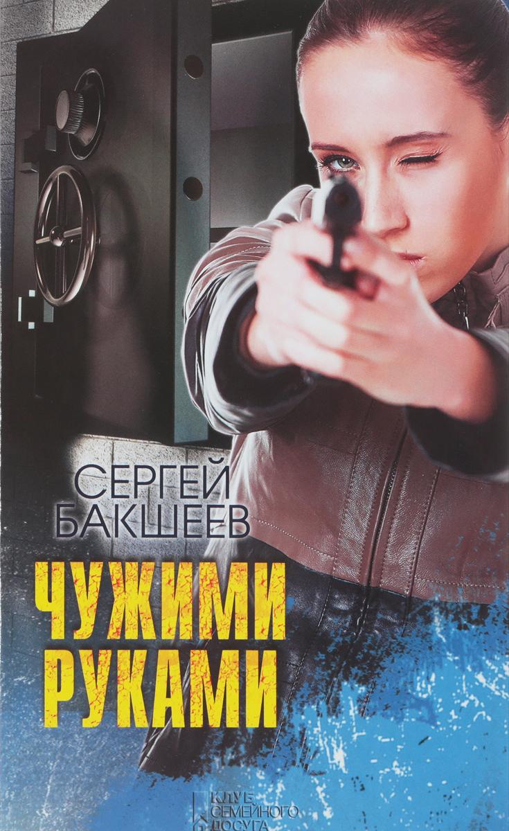 Сергей Бакшеев Чужими руками
