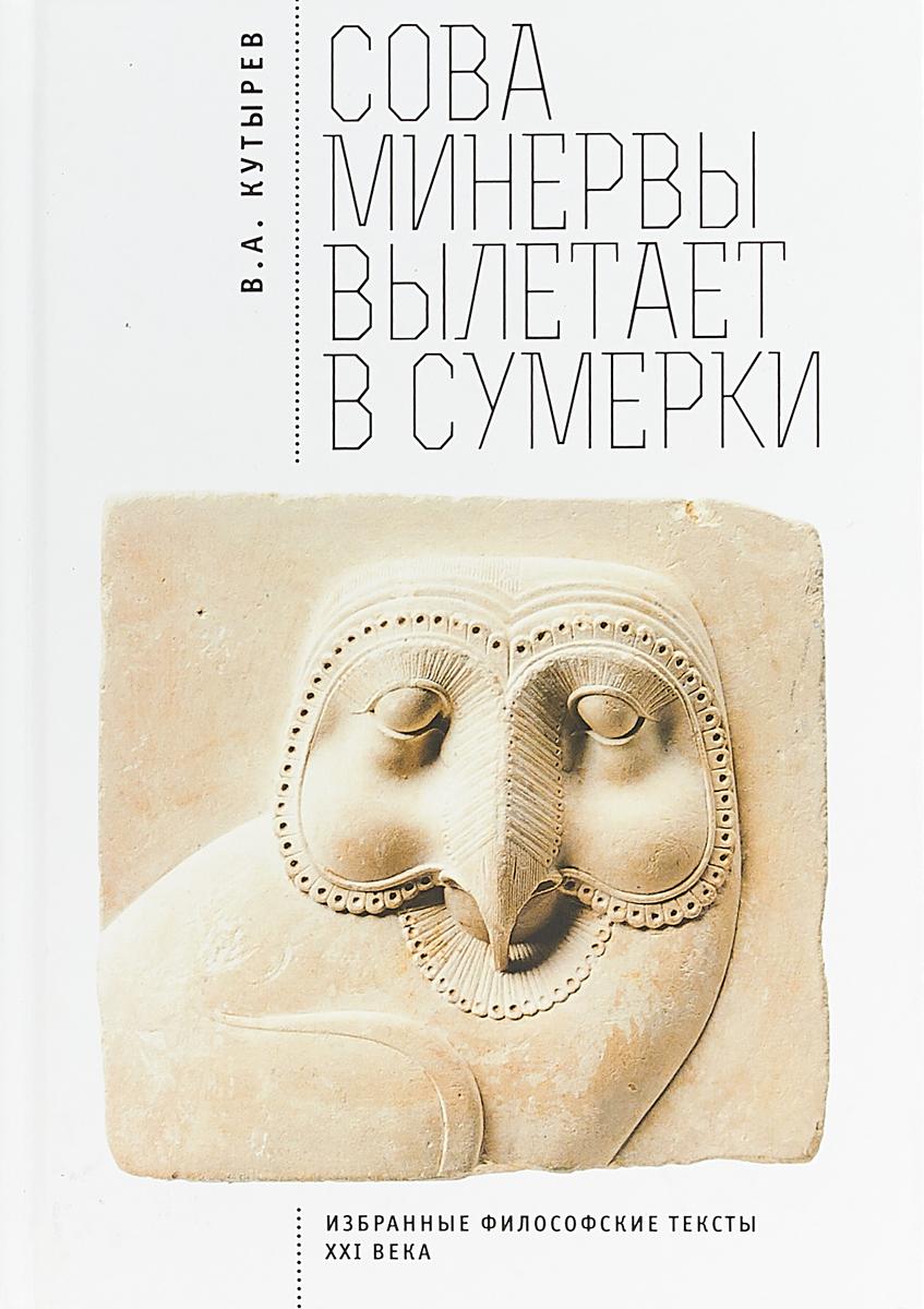 В. А. Кутырев Сова Минервы вылетает в сумерки. Избранные философские тексты XXI века