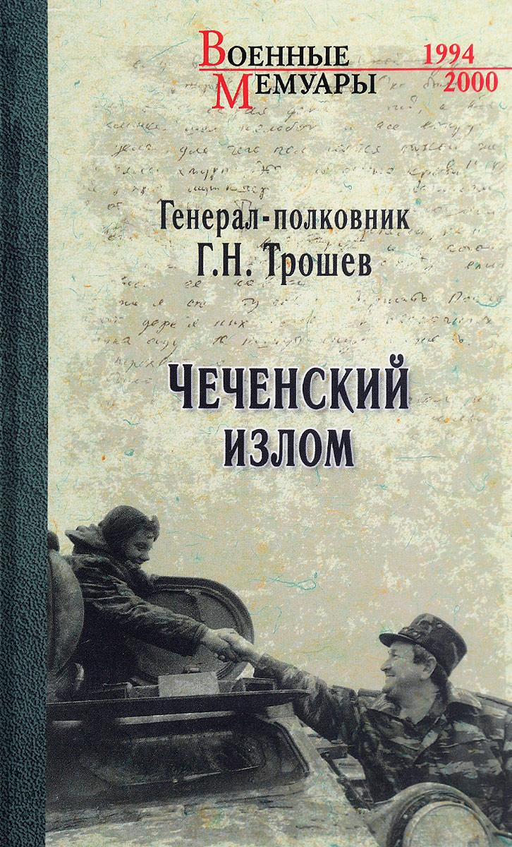 Г. Н. Трошев Чеченский излом. Дневники и воспоминания трошев г моя война чеченский дневник окопного генерала