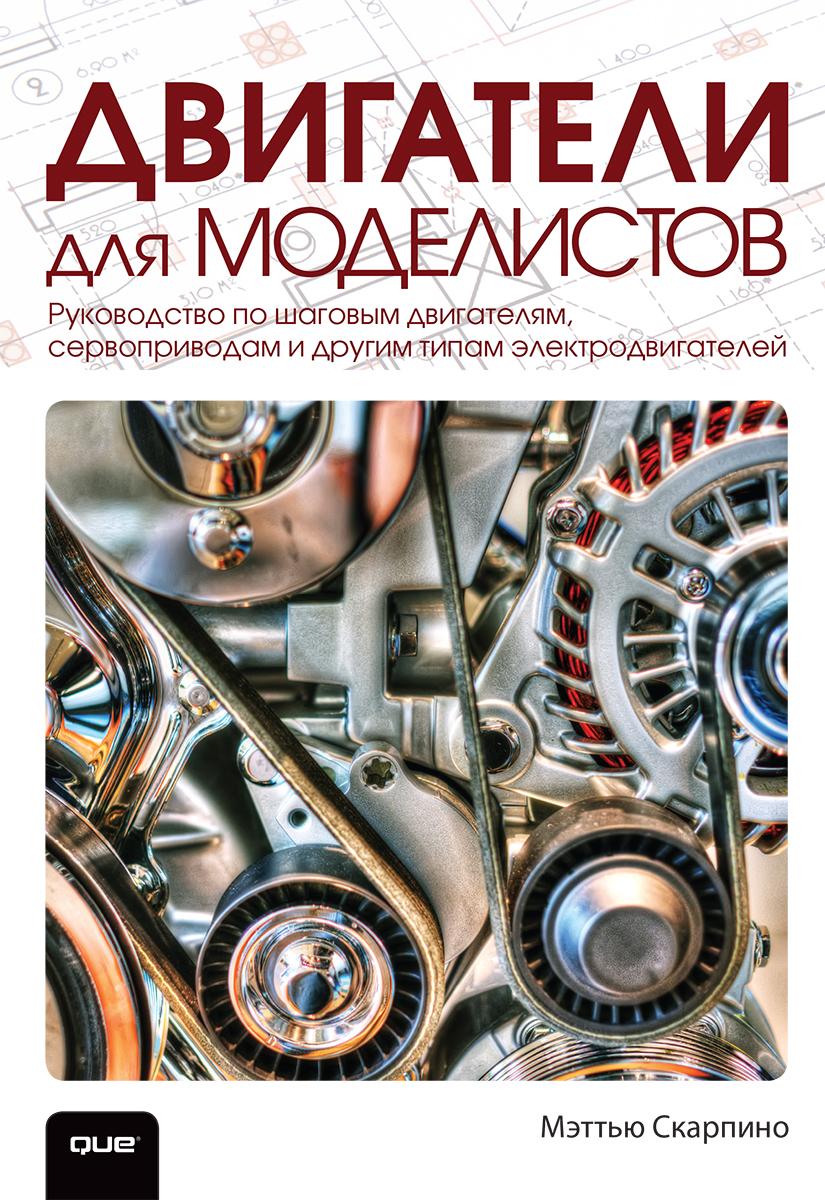 Двигатели для моделистов. Руководство по шаговым двигателям, сервоприводам и другим типам электродвигателей.