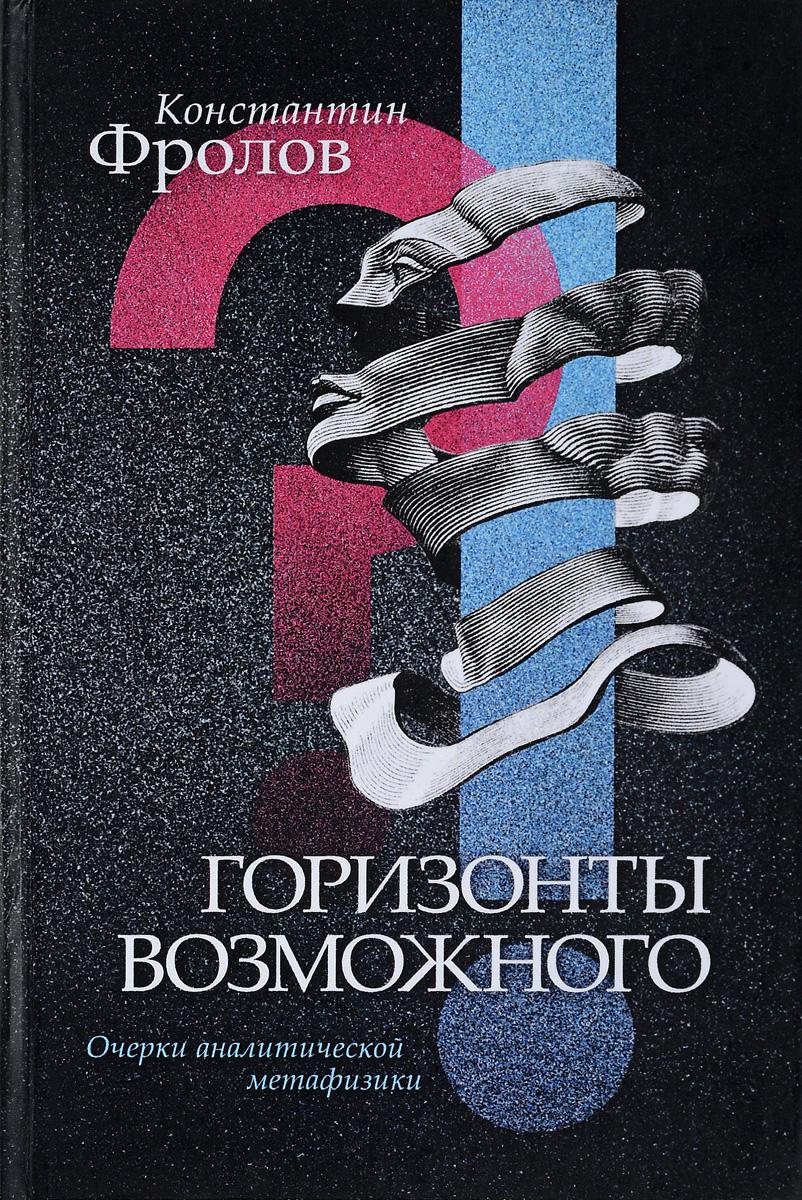Константин Фролов Горизонты возможного.Очерки аналитической метафизики пути метафизики