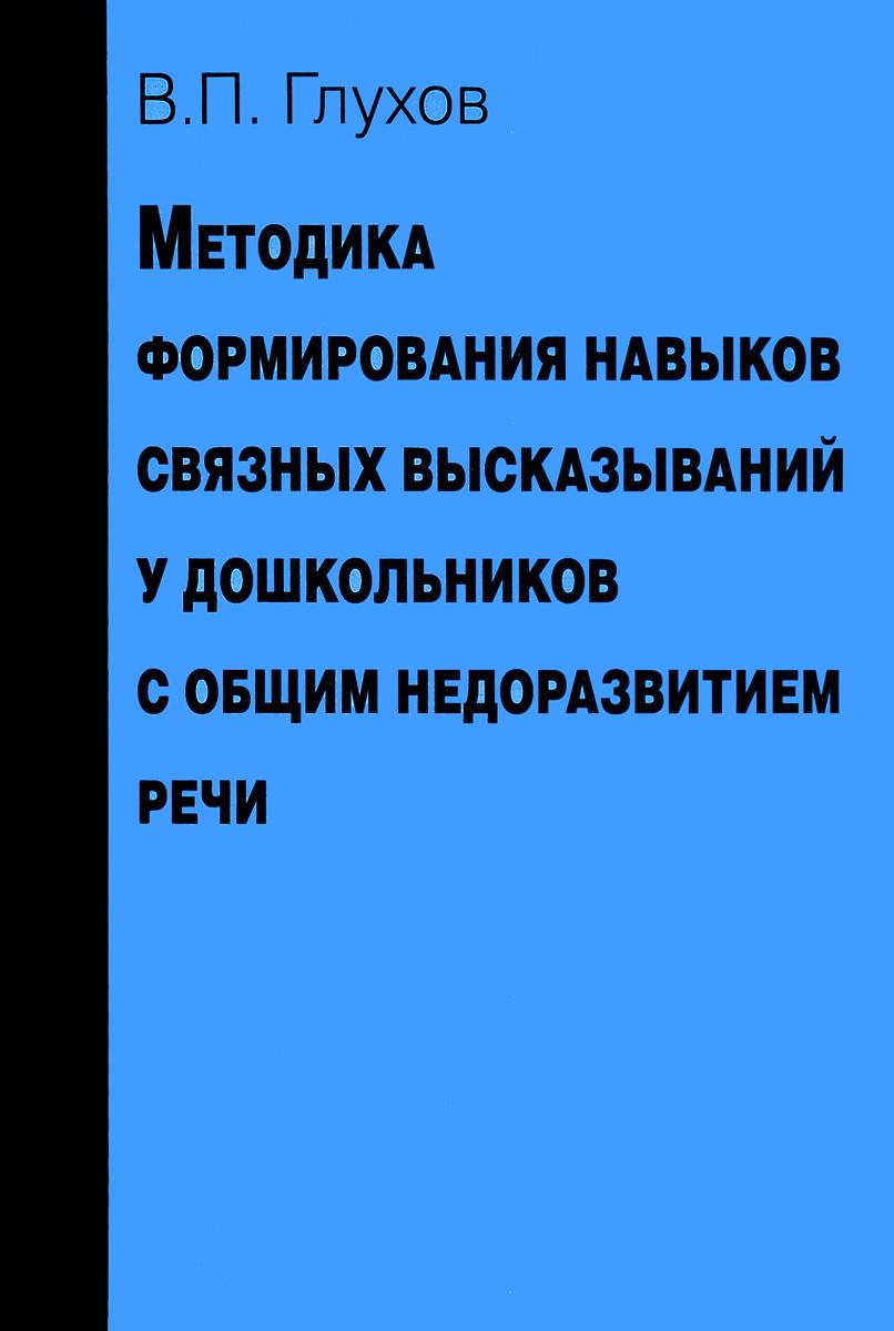 Вадим Глухов Методика формирования навыков связных высказываний у дошкольников с общим недоразвитием речи. Учебно-методическое пособие