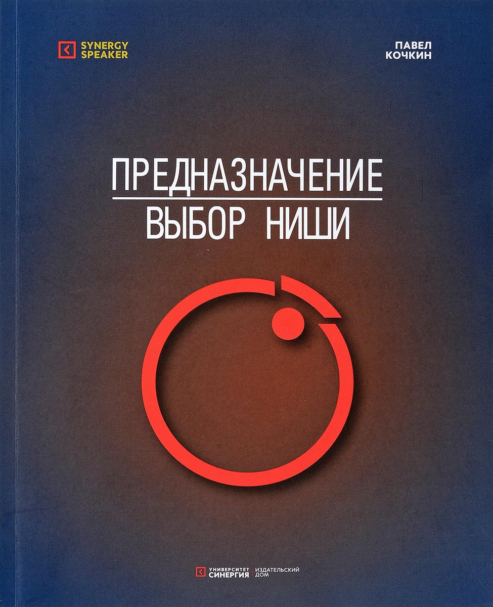 Павел Кочкин Предназначение. Выбор ниши ISBN: 978-5-4257-0363-7