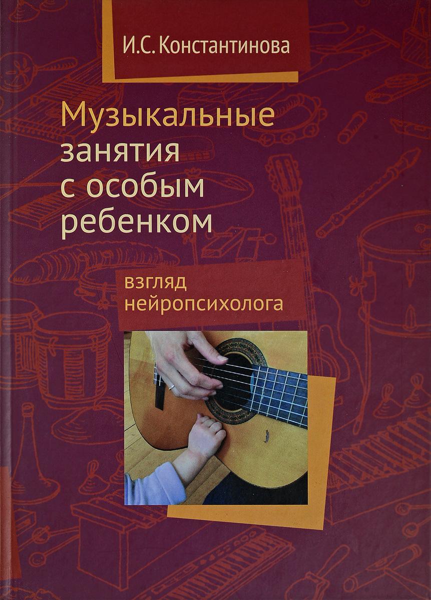 Музыкальные занятия с особым ребенком. Взгляд нейропсихолога. Константинова И.С.