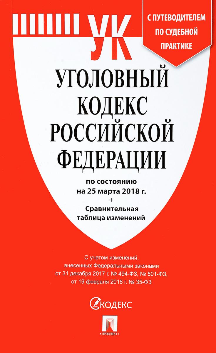 Уголовный кодекс Российской Федерации по состоянию на 25 марта 2018 года с таблицей изменений и с путеводителем по судебной практике.