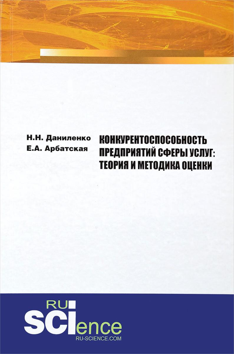 Н. Н. Даниленко,Е. А. Арбатская Конкурентоспособность предприятий сферы услуг. Теория и методика оценки