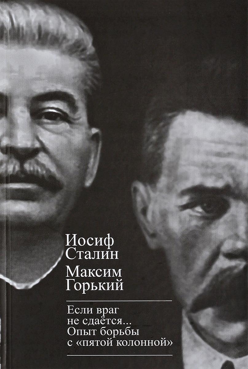 И.В. Сталин ,А.М. Горький Если враг не сдается… Опыт борьбы с пятой колонной в СССР
