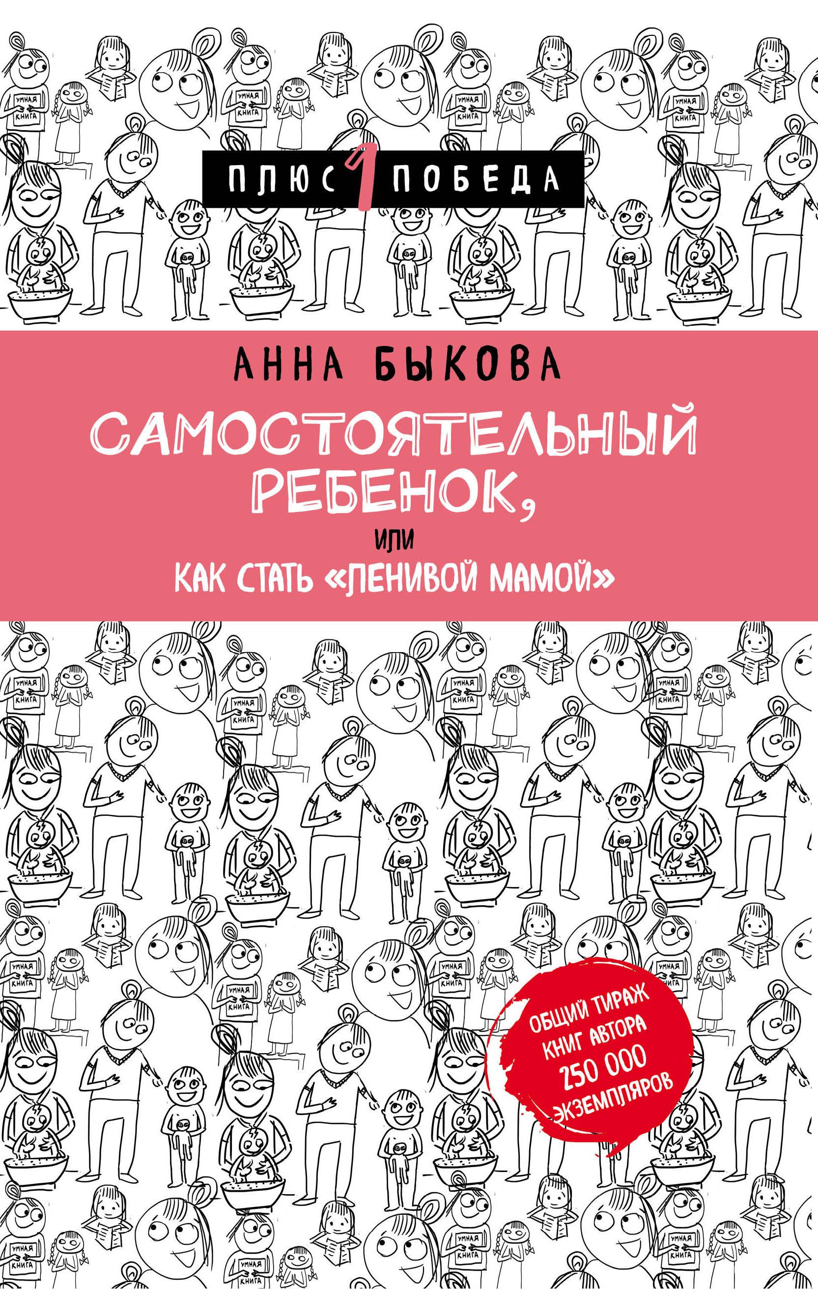 Анна Быкова Самостоятельный ребенок, или Как стать ленивой мамой о чем мечтать как понять чего хочешь на самом деле и как этого добиться