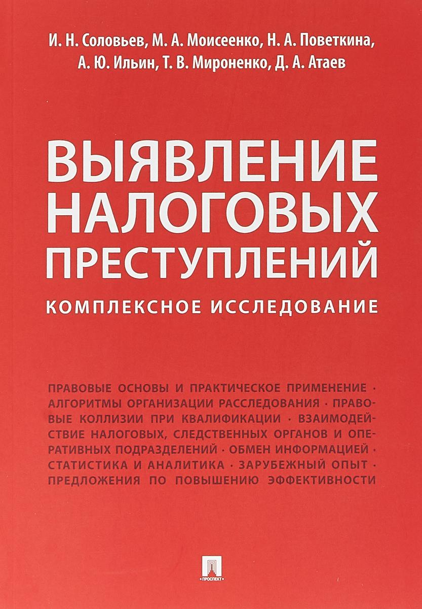 И. Н. Соловьев,М. А. Моисеенко,Н. А. Поветкина Выявление налоговых преступлений: комплексное исследование правовые основы профессиональной