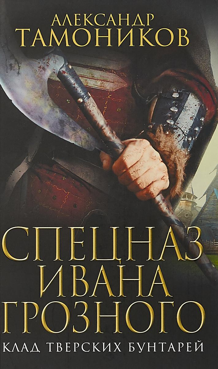 Александр Тамоников Спецназ Ивана Грозного. Клад тверских бунтарей