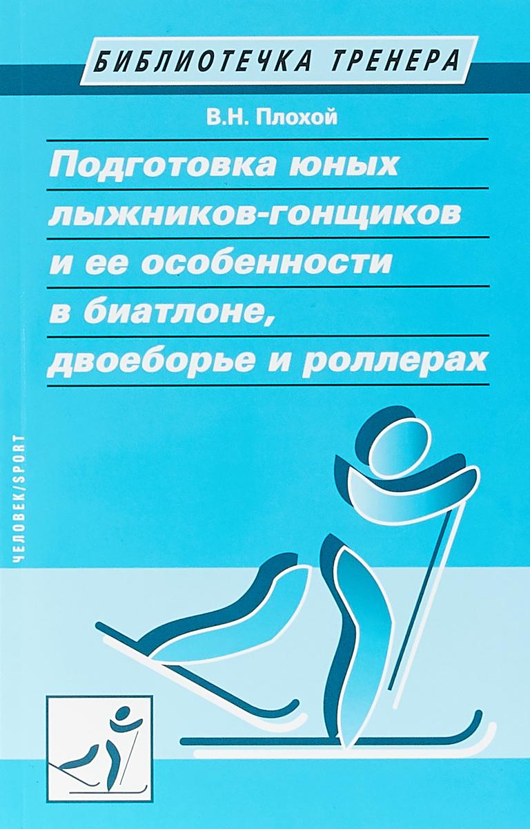Zakazat.ru Подготовка юных лыжников-гонщиков и ее особенности в биатлоне, двоеборье и роллерах. В. Н. Плохой