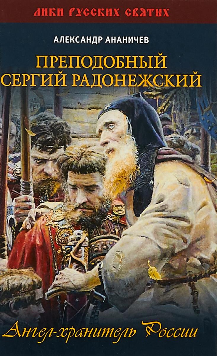 Преподобный Сергий Радонежский. Ангел-хранитель России. Александр Ананичев