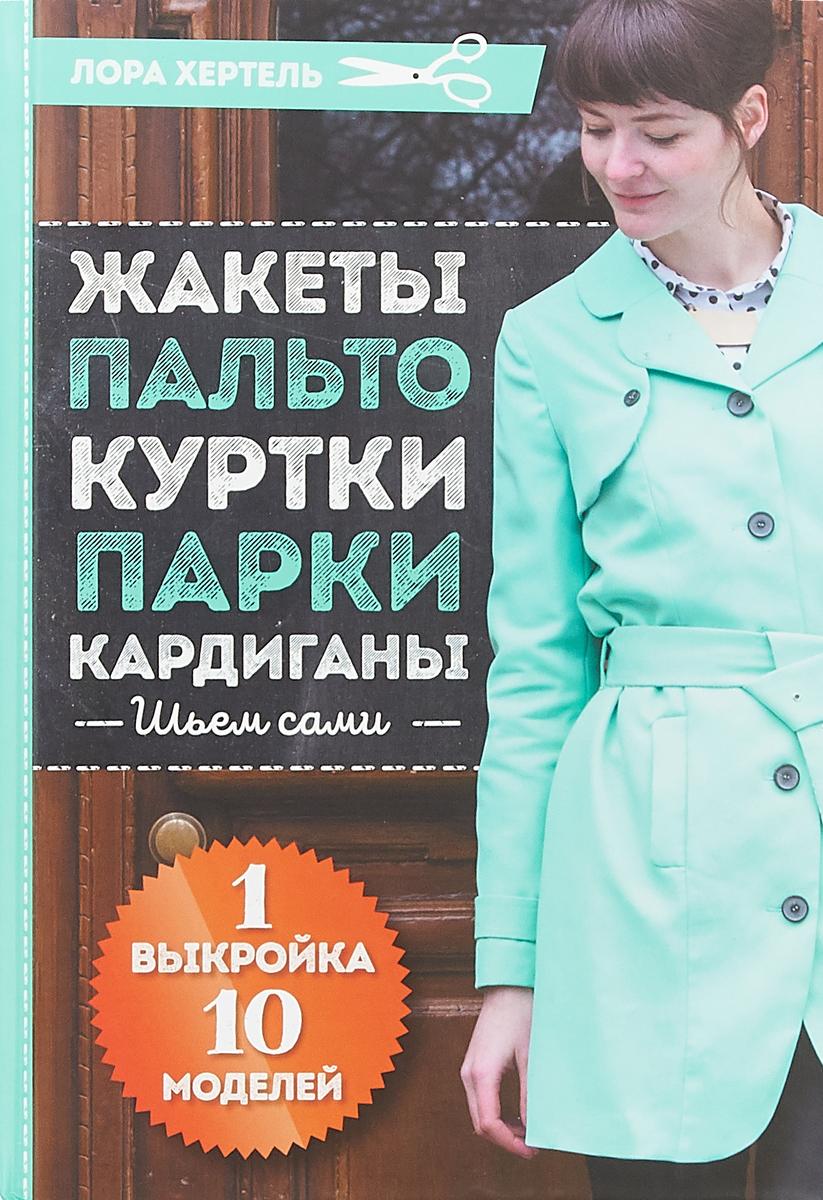 Лора Хертель Жакеты, пальто, куртки, парки, кардиганы. Шьем сами. 1 выкройка - 10 моделей