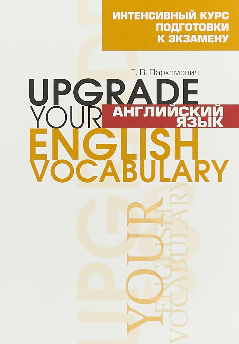 Т. В. Пархамович Английский язык. Upgrade Your English Vocabulary пархамович т английский язык upgrade your english vocabulary