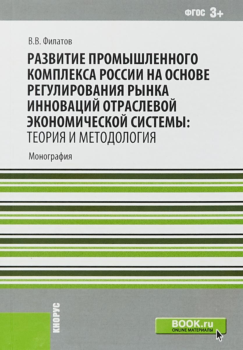 Развитие промышленного комплекса России на основе регулирования рынка инноваций отраслевой экономической системы. Теория и методология