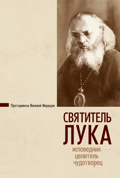 Святитель Лука. Исповедник, целитель, чудотворец. Марущак Василий, протодиак.