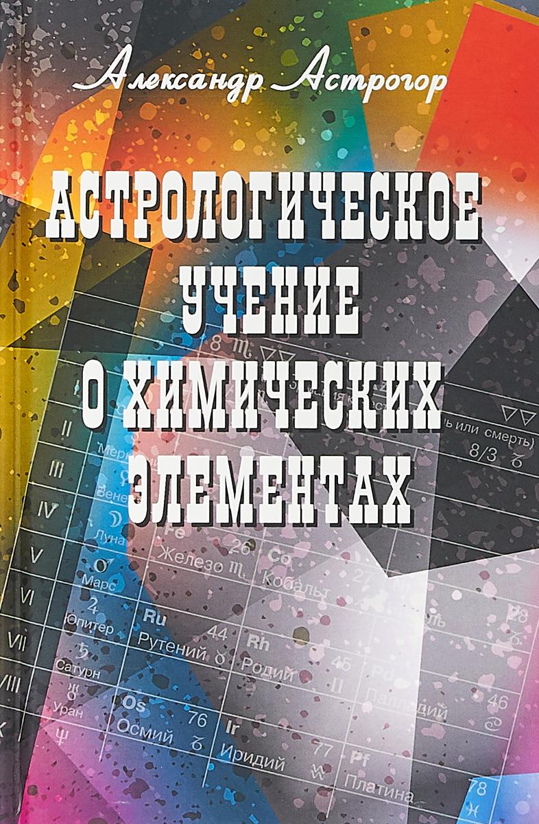 Zakazat.ru Астрологическое учение о химических элементах. 3 издание. А. Астрогор