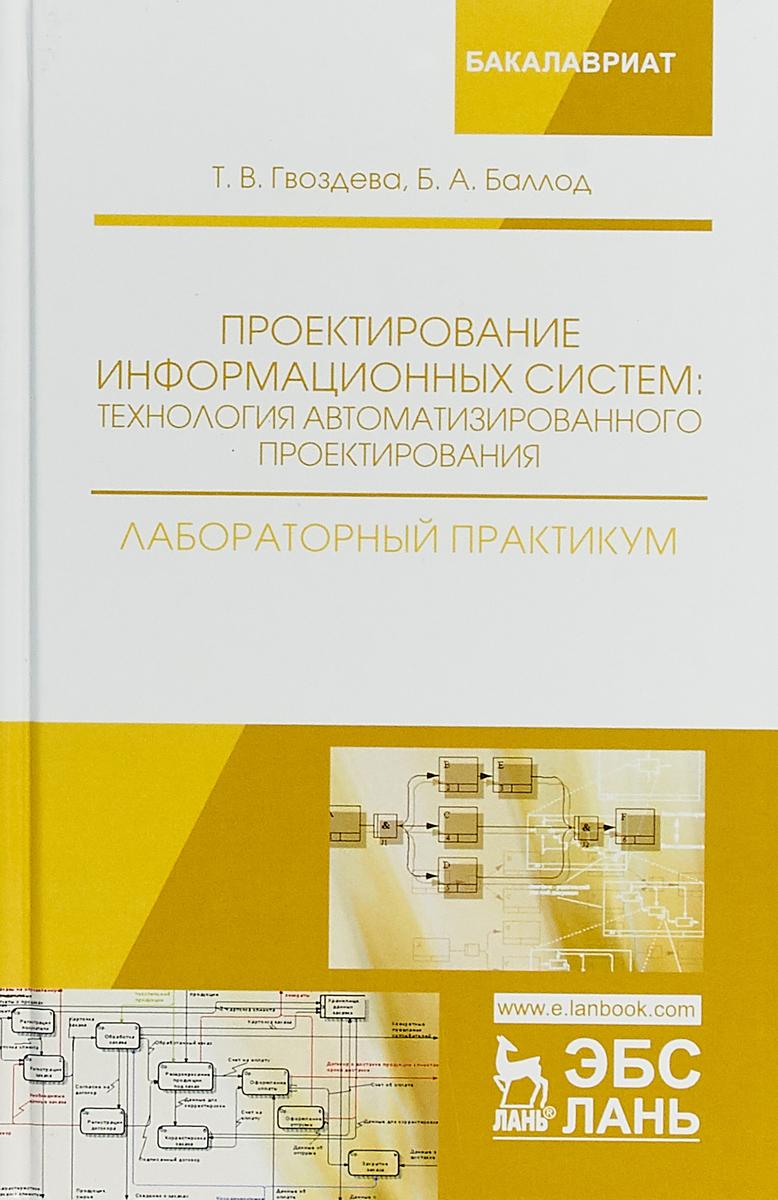Т. В. Гвоздева, Б. А. Баллод Проектирование информационных систем. Технология автоматизированного проектирования. Лабораторный практикум цена