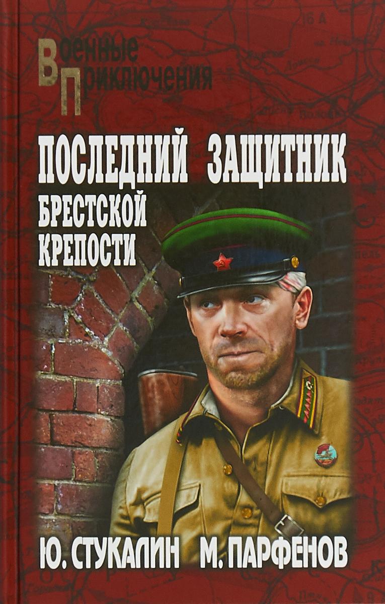 Ю. В. Стукалин, М. Ю. Парфенов Последний защитник Брестской крепости ю и крашевский красная пара