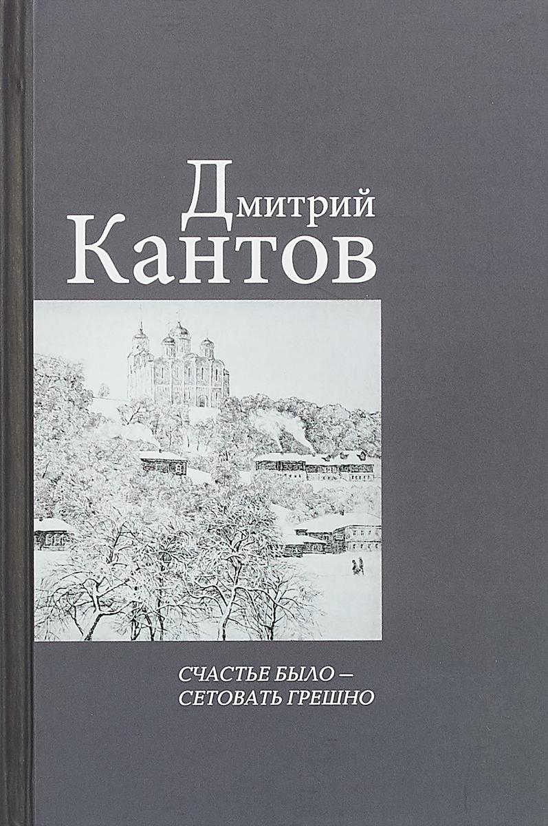 Дмитрий Кантов Счастье было - сетовать грешно ISBN: 978-5-00095-491-1