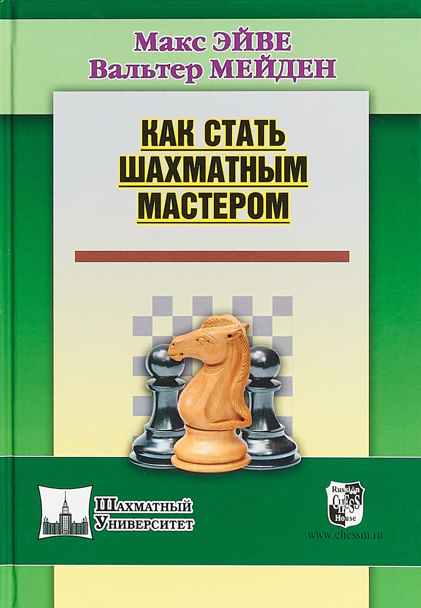 Как стать шахматным мастером. Эйве М., Мейден В.