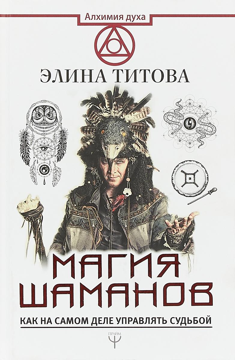 Магия шаманов. Как на самом деле управлять судьбой. Элина Титова
