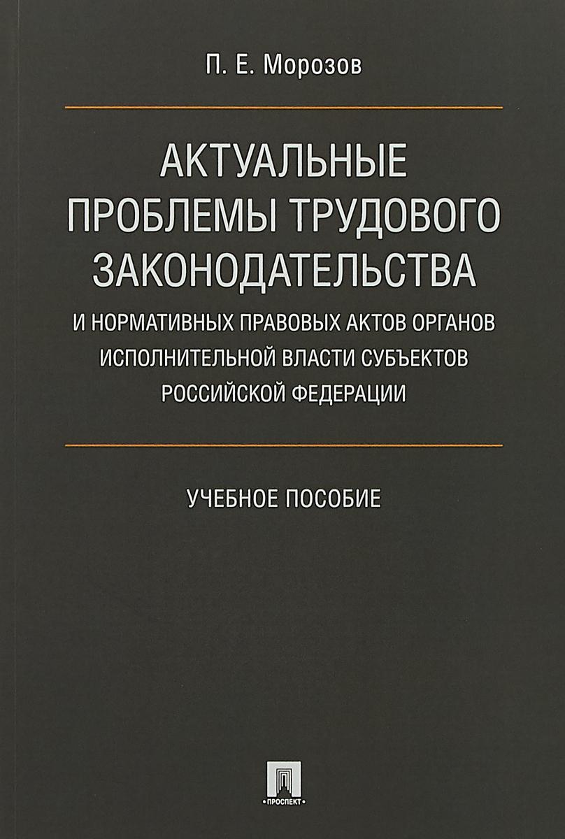 Морозов П. Е. Актуальные проблемы трудового законодательства и нормативных правовых актов. Учебное пособие