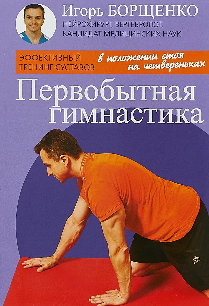 И. Борщенко Первобытная гимнастика борщенко и первобытная гимнастика эффективный тренинг суставов isbn 9785986973371