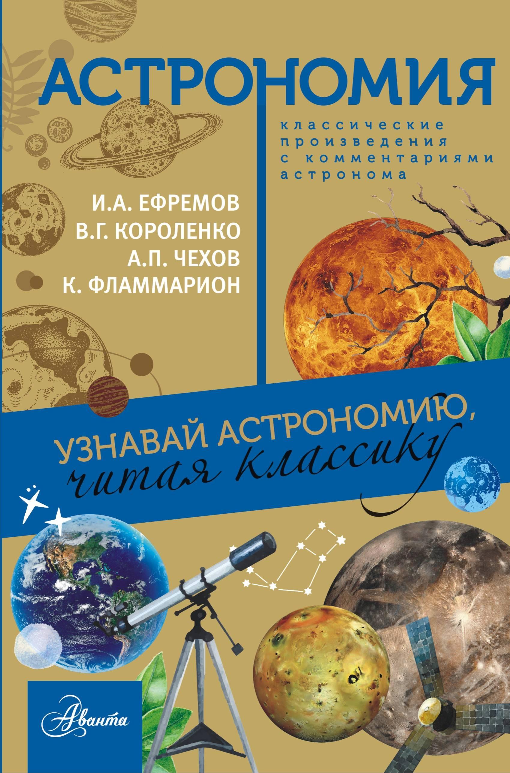 И. А. Ефремов, В. Г. Короленко, А. П. Чехов, К. Фламмарион Астрономия. Узнавай астрономию, читая классику стрельникова е химия узнавай химию читая классику
