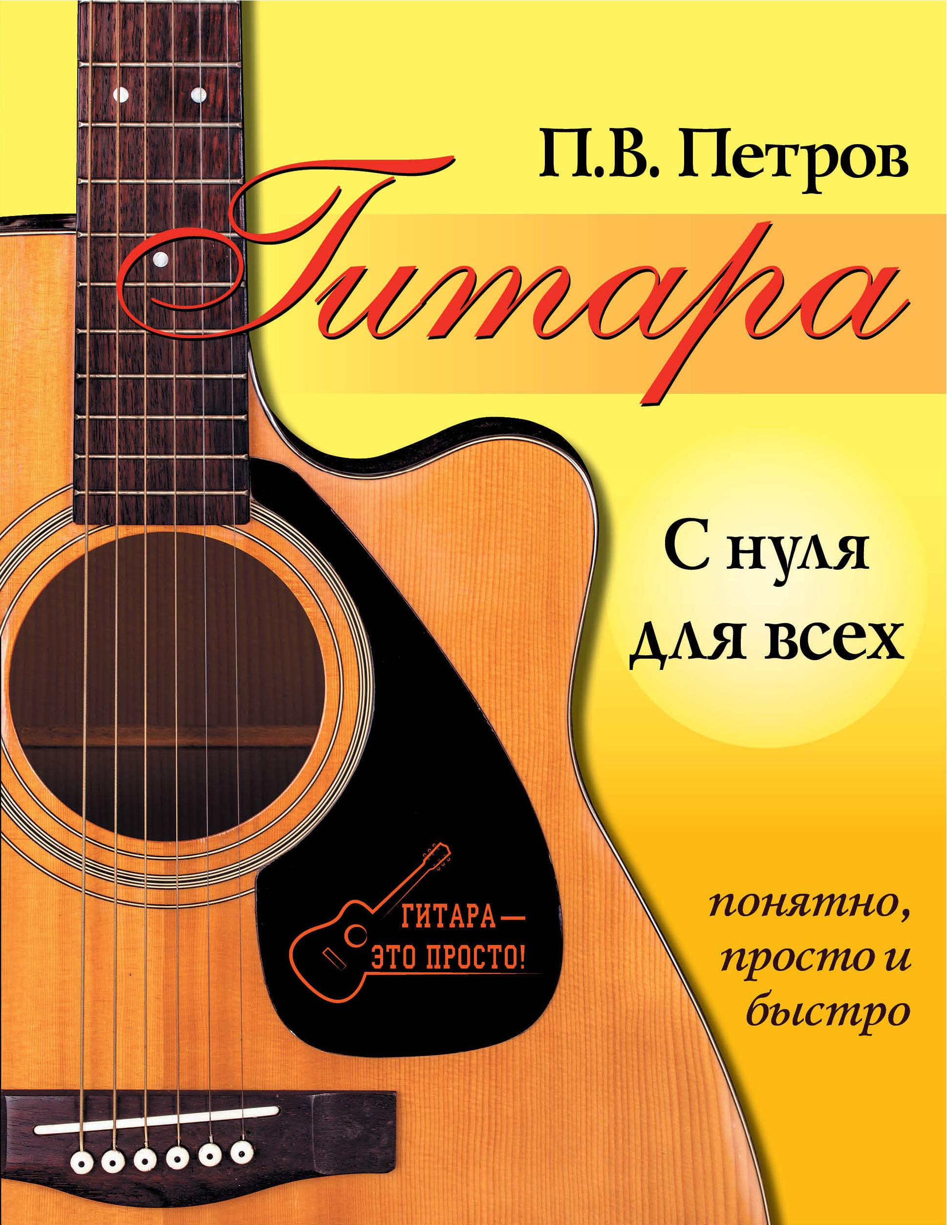 П. В. Петров Гитара с нуля для всех. Понятно, просто и быстро гитара для всех самоучитель игры на шестиструнной гитаре таблицы гитарных аккордов