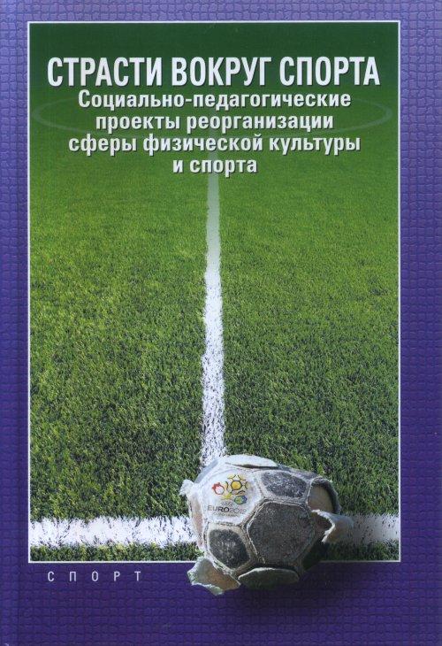 Zakazat.ru Страсти вокруг спорта. Социально-педагогические проекты реорганизации сферы физической культуры и спорта