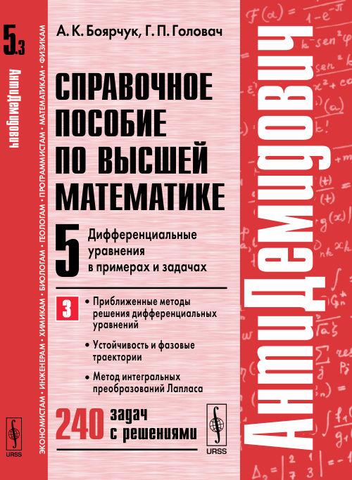 Справочное пособие по высшей математике. Т.5. Ч.3: Дифференциальные уравнения в примерах и задачах. Приближенные методы решения дифференциальных уравнений, устойчивость и фазовые траектории, метод интегральных преобразований Лапласа