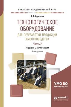 А. А. Курочкин Технологическое оборудование для переработки продукции животноводства. В 2 частях. Часть 2. Учебник и практикум